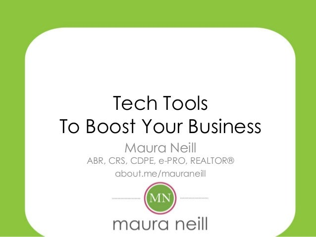 Tech ToolsTo Boost Your Business         Maura Neill  ABR, CRS, CDPE, e-PRO, REALTOR®        about.me/mauraneill