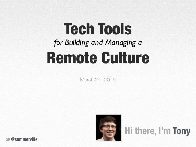 Hi there, I'm Tony Tech Tools March 24, 2015 @summerville for Building and Managing a Remote Culture