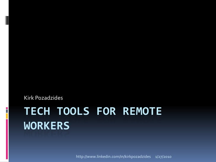 Tech Tools for Remote Workers<br />Kirk Pozadzides<br />http://www.linkedin.com/in/kirkpozadzides<br />1/27/10<br />