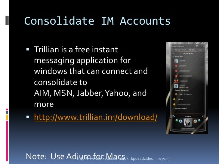 Consolidate IM Accounts<br />Trillian is a free instant messaging application for windows that can connect and consolidate...