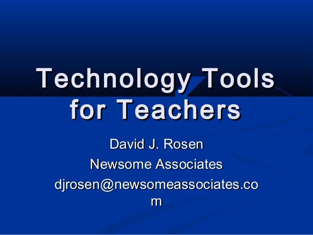 Technology ToolsTechnology Tools for Teachersfor Teachers David J. RosenDavid J. Rosen Newsome AssociatesNewsome Associate...