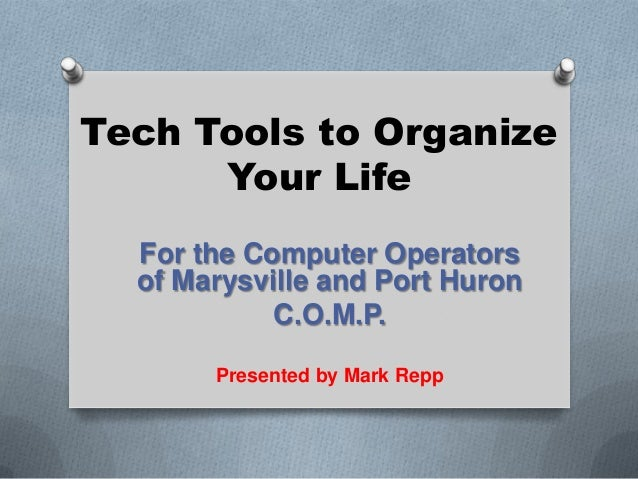 Tech Tools to Organize Your Life For the Computer Operators of Marysville and Port Huron C.O.M.P. Presented by Mark Repp