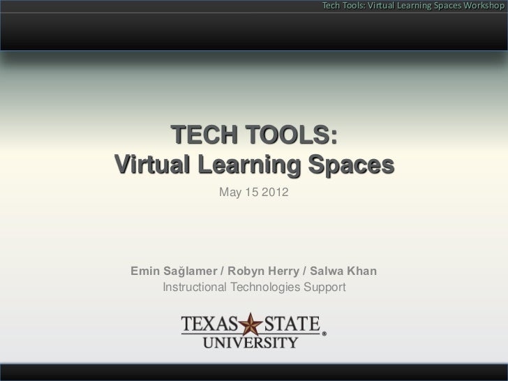 Tech Tools: Virtual Learning Spaces Workshop     TECH TOOLS:Virtual Learning Spaces               May 15 2012 Emin Sağlame...