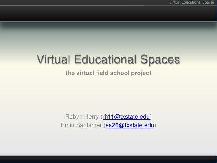 Virtual Educational Spaces<br />the virtual field school project<br />Robyn Herry (rh11@txstate.edu)<br />Emin Saglamer (e...