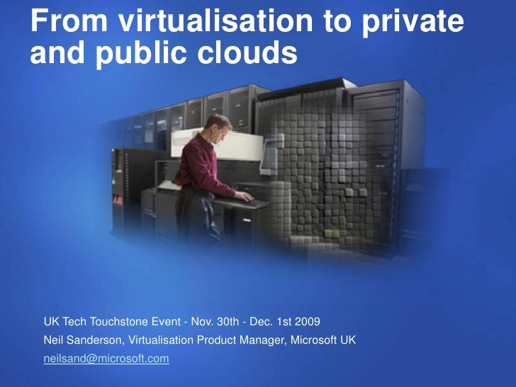 From virtualisation to private and public clouds     UK Tech Touchstone Event - Nov. 30th - Dec. 1st 2009 Neil Sanderson, ...