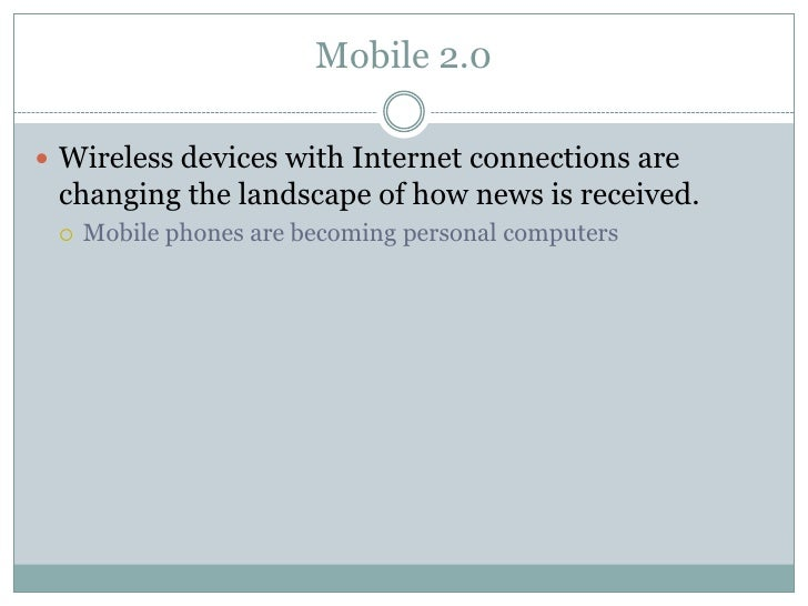 Mobile 2.0   Wireless devices with Internet connections are  changing the landscape of how news is received.      Mobile ...