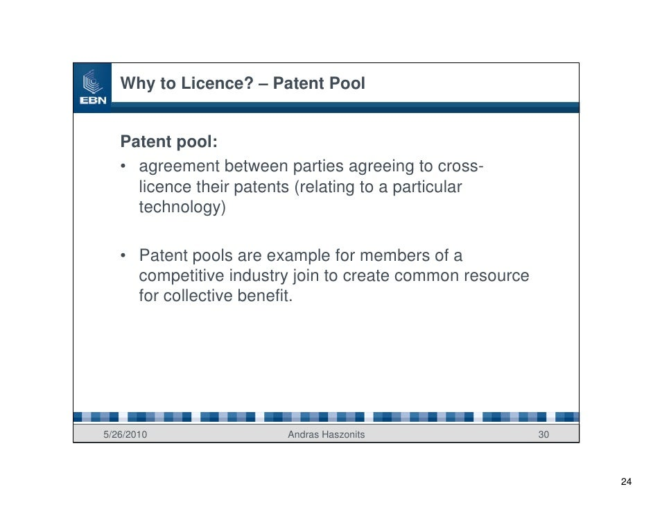 Why to Licence? – Patent Pool      Patent pool:    • agreement between parties agreeing to cross-      licence their paten...