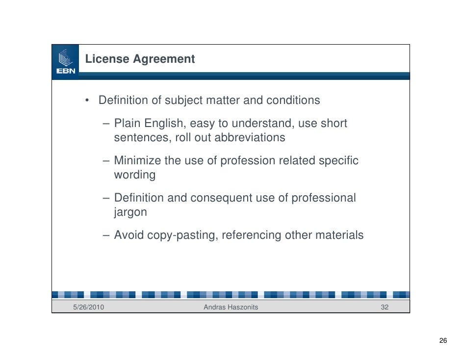 License Agreement      • Definition of subject matter and conditions         – Plain English, easy to understand, use shor...