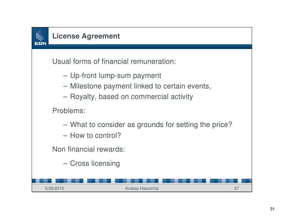 License Agreement      Usual forms of financial remuneration:         – Up-front lump-sum payment         – Milestone paym...
