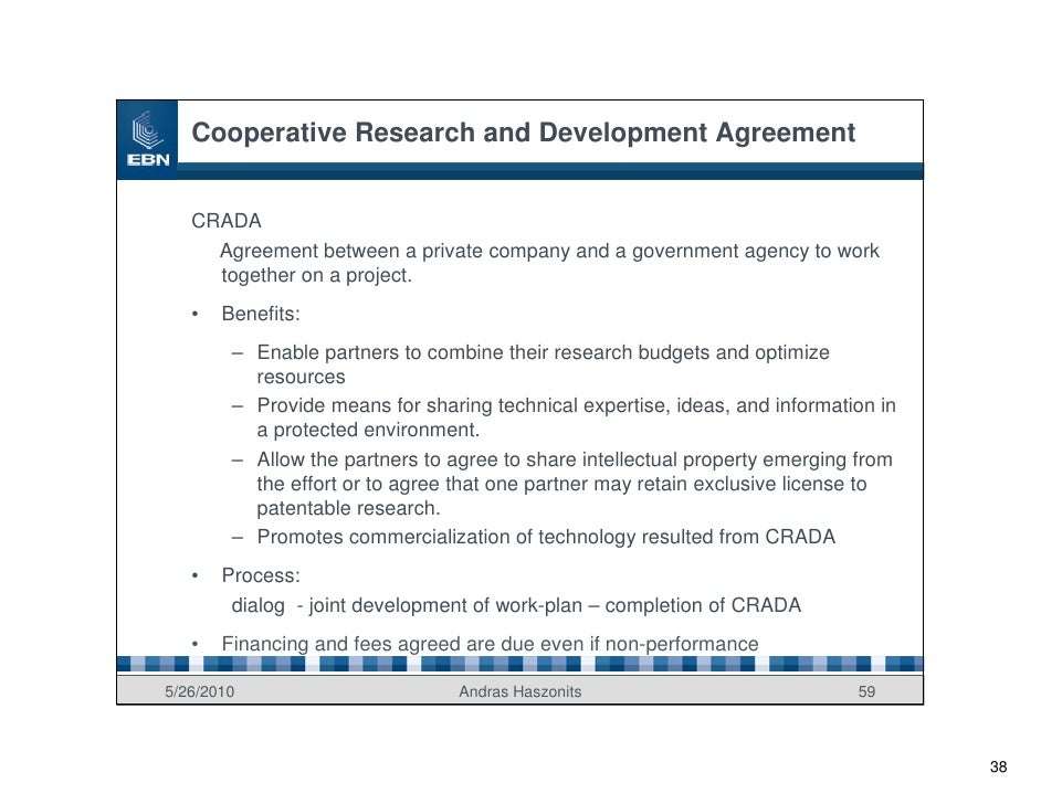 Cooperative Research and Development Agreement      CRADA      Agreement between a private company and a government agency...