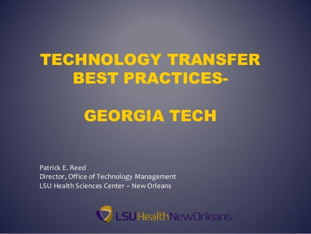 TECHNOLOGY TRANSFERBEST PRACTICES-GEORGIA TECHPatrick E. ReedDirector, Office of Technology ManagementLSU Health Sciences ...