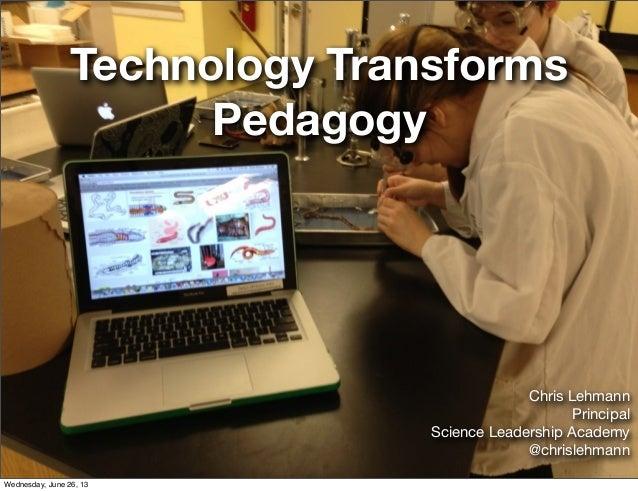 Technology TransformsPedagogyChris LehmannPrincipalScience Leadership Academy@chrislehmannWednesday, June 26, 13