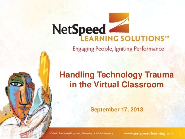 © 2013 NetSpeed Learning Solutions. All rights reserved. 1 Handling Technology Trauma in the Virtual Classroom September 1...