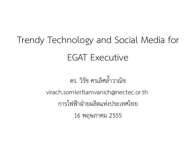 Trendy Technology and Social Media for  EGAT Executive  ดร. วิรัช ศรเลิศล้ำวาณิช  virach.sornlertlamvanich@nectec.or.th  ก...