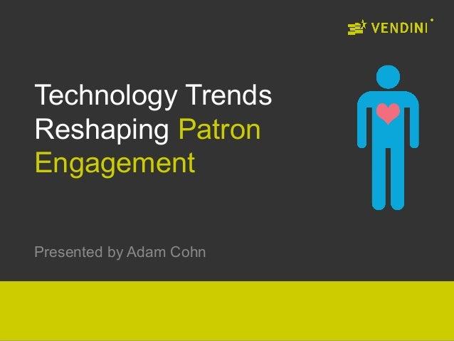 Technology TrendsReshaping PatronEngagementPresented by Adam Cohn