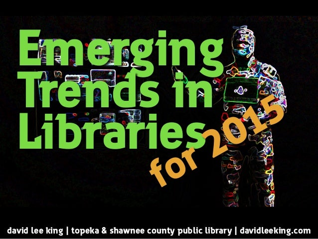 Emerging  Trends in  Libraries  for 2015  david lee king | topeka & shawnee county public library | davidleeking.com