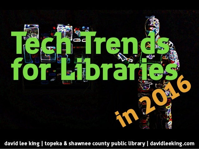 Tech Trends for Libraries david lee king | topeka & shawnee county public library | davidleeking.com in 2016