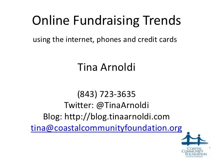 Online Fundraising Trendsusing the internet, phones and credit cards             Tina Arnoldi            (843) 723-3635   ...