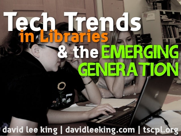 Tech Trendsin Libraries Emerging Generation david lee king | davidleeking.com | tscpl.org & the