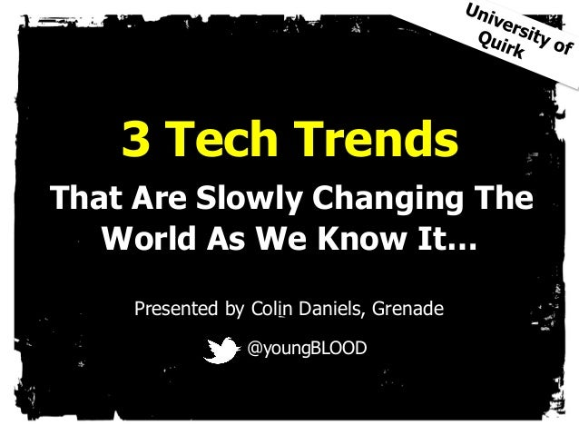 3 Tech TrendsThat Are Slowly Changing The   World As We Know It…    Presented by Colin Daniels, Grenade                @yo...