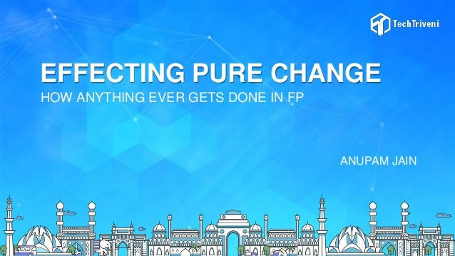 EFFECTING PURE CHANGE HOW ANYTHING EVER GETS DONE IN FP ANUPAM JAIN