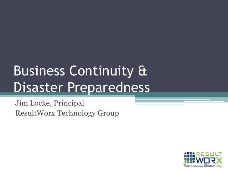 Business Continuity & Disaster Preparedness<br />Jim Locke, Principal<br />ResultWorx Technology Group<br />