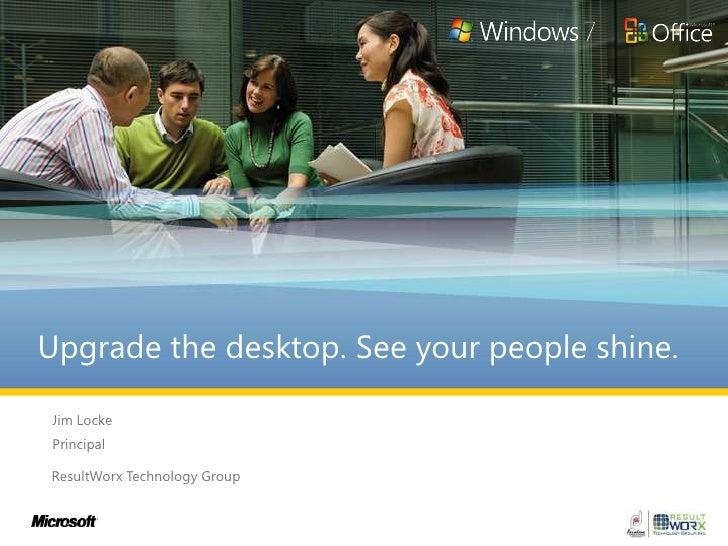 Upgrade the desktop. See your people shine. <br />Jim Locke<br />Principal<br />ResultWorx Technology Group<br />