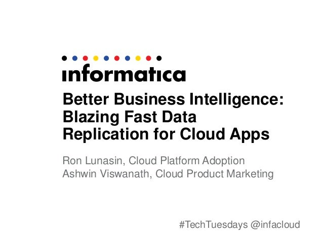 #TechTuesdays @infacloud Better Business Intelligence: Blazing Fast Data Replication for Cloud Apps Ron Lunasin, Cloud Pla...