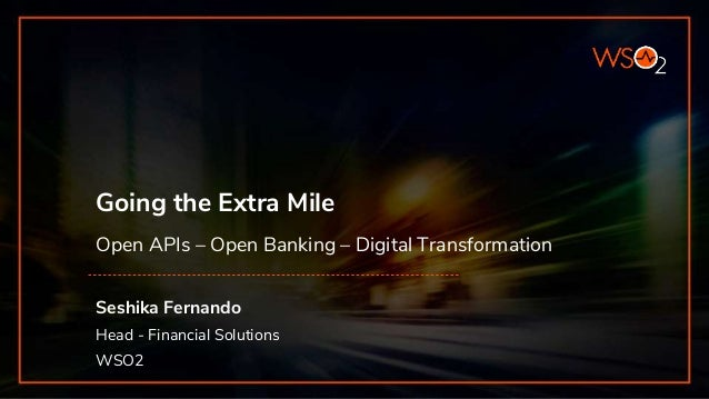 Going the Extra Mile Open APIs – Open Banking – Digital Transformation Seshika Fernando Head - Financial Solutions WSO2