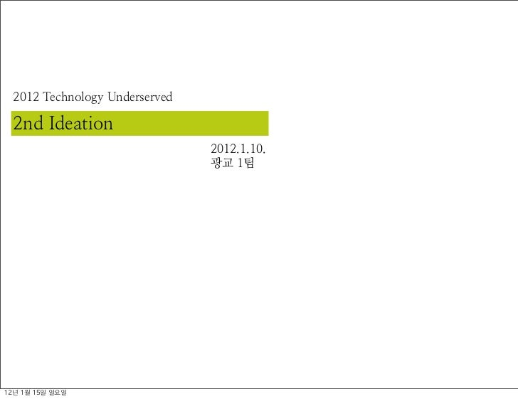 2012 Technology Underserved  2nd Ideation                                2012.1.10.                                광교 1팀12...