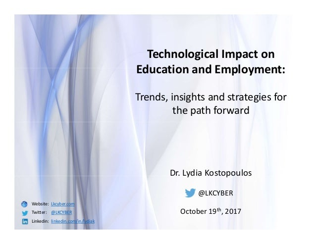 Dr. Lydia Kostopoulos @LKCYBER October 19th, 2017 Technological Impact on Education and Employment: Trends, insights and s...