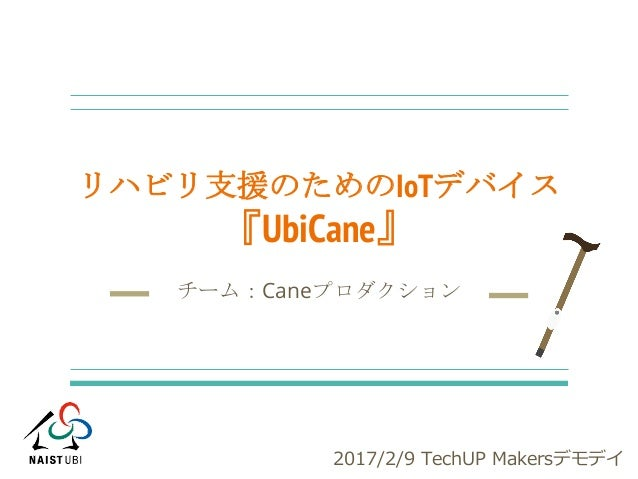リハビリ支援のためのIoTデバイス 『UbiCane』 チーム:Caneプロダクション 2017/2/9 TechUP Makersデモデイ