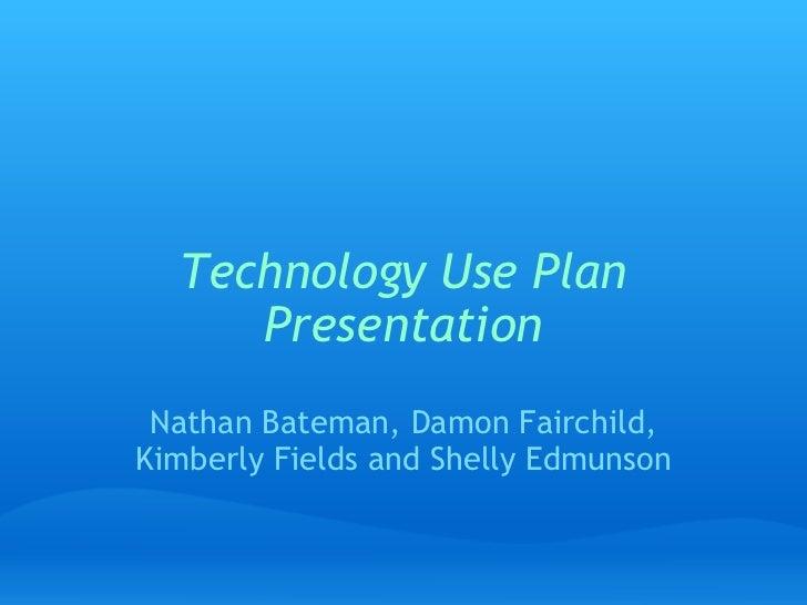 Technology Use Plan Presentation Nathan Bateman, Damon Fairchild, Kimberly Fields and Shelly Edmunson