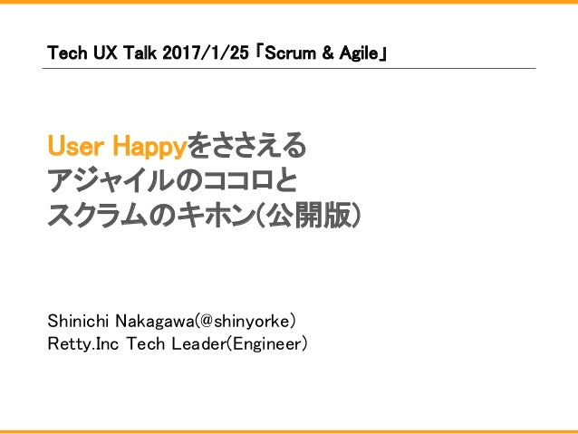 User Happyをささえる アジャイルのココロと スクラムのキホン(公開版) Shinichi Nakagawa(@shinyorke) Retty.Inc Tech Leader(Engineer) Tech UX Talk 2017/1...