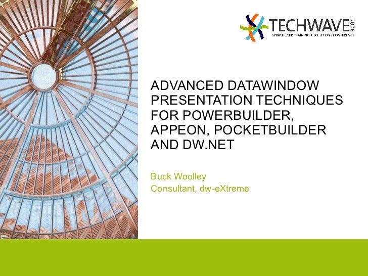 ADVANCED DATAWINDOW PRESENTATION TECHNIQUES FOR POWERBUILDER, APPEON, POCKETBUILDER AND DW.NET Buck Woolley Consultant, dw...