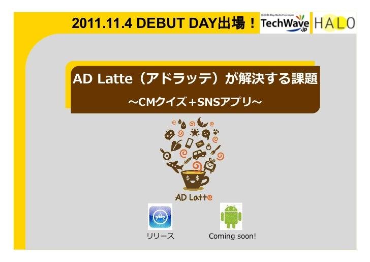 2011.11.4 DEBUT DAY出場!AD Latte(アドラッテ)が解決する課題       〜~CMクイズ+SNSアプリ〜~         リリース    Coming soon!