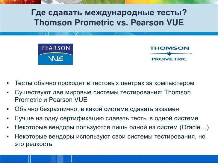 Где сдавать международные тесты?         Thomson Prometric vs. Pearson VUE   Тесты обычно проходят в тестовых центрах за ...