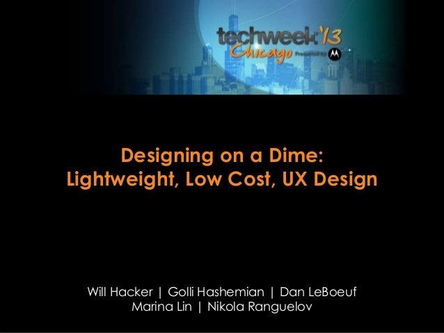 Designing on a Dime: Lightweight, Low Cost, UX Design Will Hacker   Golli Hashemian   Dan LeBoeuf Marina Lin   Nikola Rang...