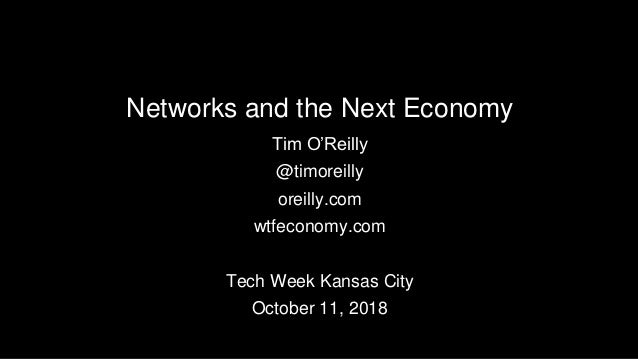 Networks and the Next Economy Tim O'Reilly @timoreilly oreilly.com wtfeconomy.com Tech Week Kansas City October 11, 2018