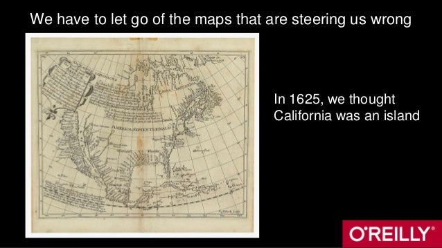 We have to let go of the maps that are steering us wrong In 1625, we thought California was an island