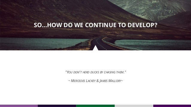 """""""YOU DON'T HERD DUCKS BY CHASING THEM."""" ~ MERCEDES LACKEY & JAMES MALLORY~ SO…HOW DO WE CONTINUE TO DEVELOP?"""