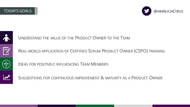 UNDERSTAND THE VALUE OF THE PRODUCT OWNER TO THE TEAM TODAY'S GOALS REAL-WORLD APPLICATION OF CERTIFIED SCRUM PRODUCT OWNE...