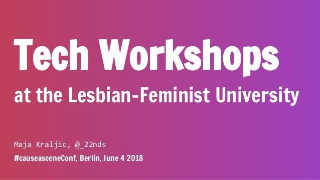 Tech Workshops at the Lesbian-Feminist University Maja Kraljic, @_22nds #causeasceneConf, Berlin, June 4 2018