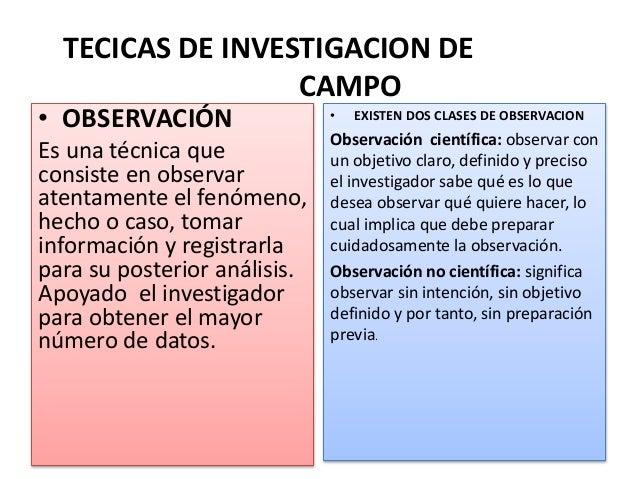 TECICAS DE INVESTIGACION DE CAMPO • OBSERVACIÓN Es una técnica que consiste en observar atentamente el fenómeno, hecho o c...