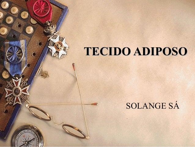 TECIDO ADIPOSO     SOLANGE SÁ