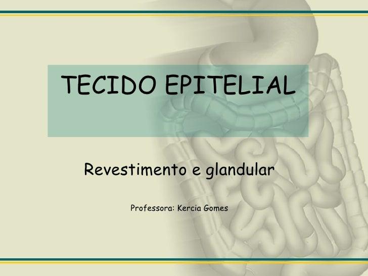 TECIDO EPITELIAL Revestimento e glandular Professora: Kercia Gomes