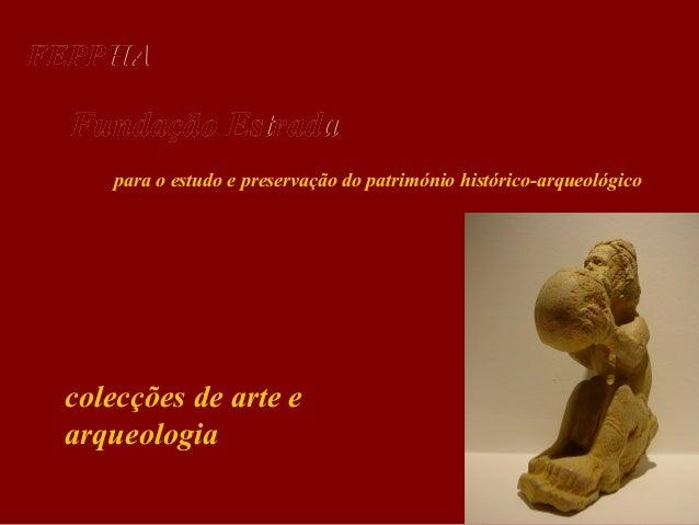 FEPPHA  Fundação Estrada para o estudo e preservação do património histórico-arqueológico  colecções de arte e arqueologia