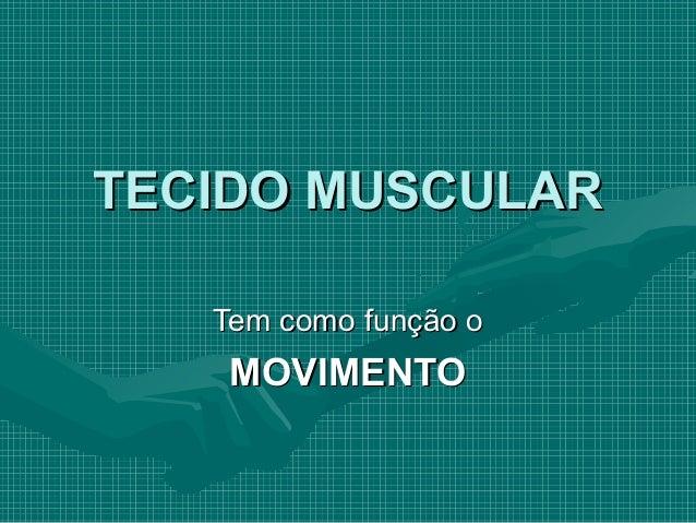 TECIDO MUSCULARTECIDO MUSCULAR Tem como função oTem como função o MOVIMENTOMOVIMENTO