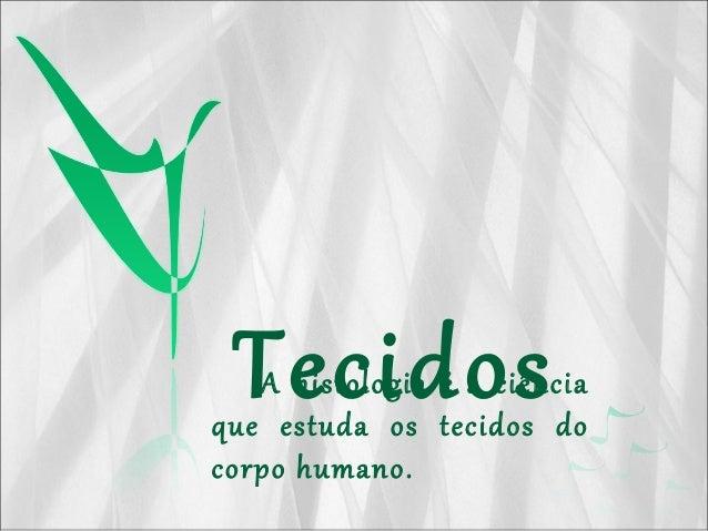 TecidosA histologia é a ciência que estuda os tecidos do corpo humano.