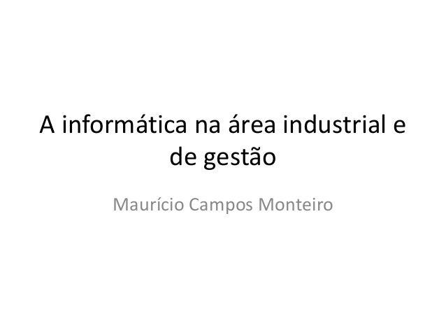 A informática na área industrial e de gestão Maurício Campos Monteiro